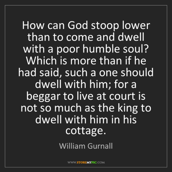 William Gurnall: How can God stoop lower than to come and dwell with a...