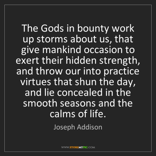 Joseph Addison: The Gods in bounty work up storms about us, that give...