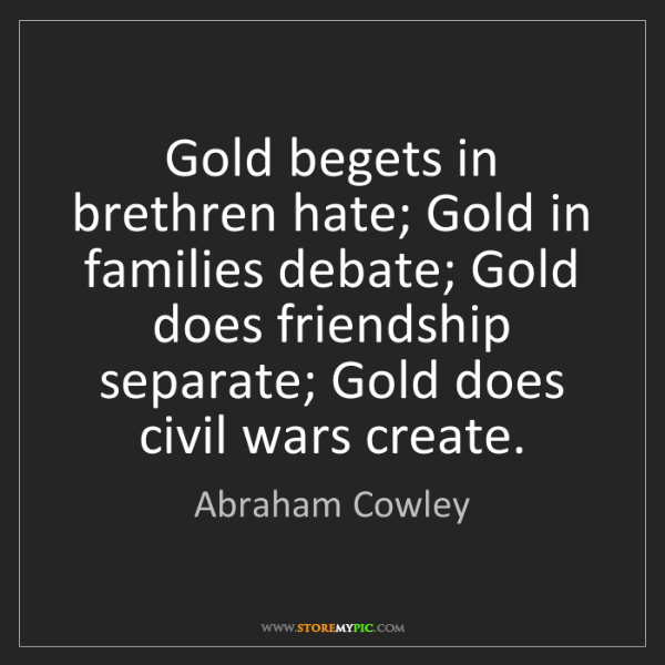 Abraham Cowley: Gold begets in brethren hate; Gold in families debate;...