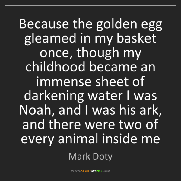 Mark Doty: Because the golden egg gleamed in my basket once, though...