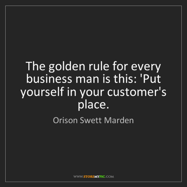 Orison Swett Marden: The golden rule for every business man is this: 'Put...