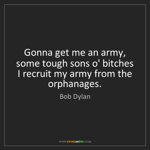 Bob Dylan: Gonna get me an army, some tough sons o' bitches   I...