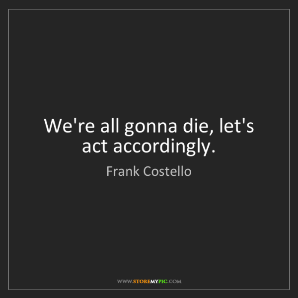 Frank Costello: We're all gonna die, let's act accordingly.