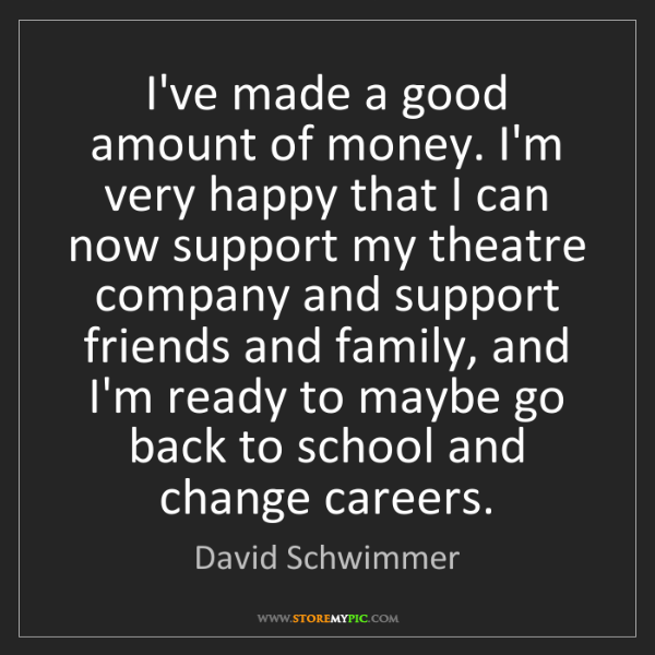 David Schwimmer: I've made a good amount of money. I'm very happy that...