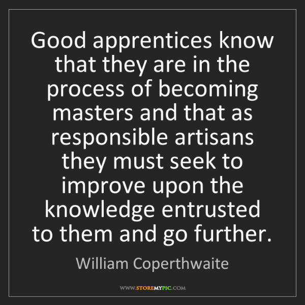 William Coperthwaite: Good apprentices know that they are in the process of...
