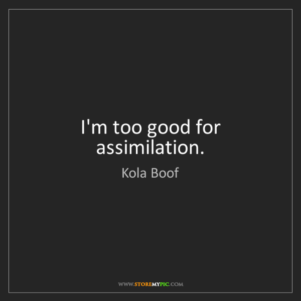Kola Boof: I'm too good for assimilation.