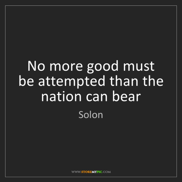 Solon: No more good must be attempted than the nation can bear