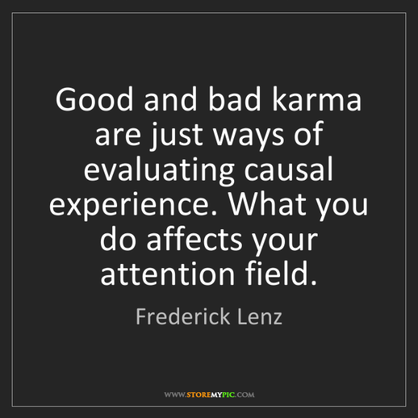 Frederick Lenz: Good and bad karma are just ways of evaluating causal...