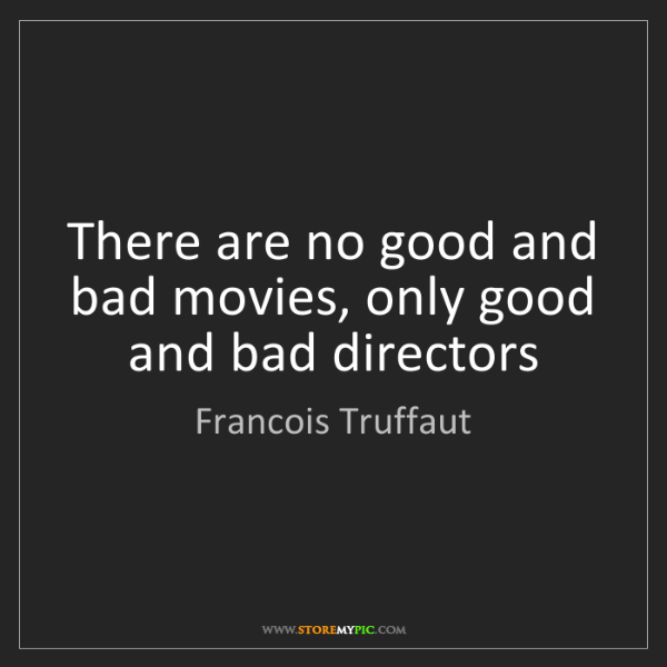 Francois Truffaut: There are no good and bad movies, only good and bad directors