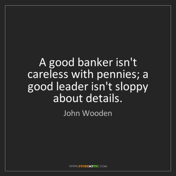 John Wooden: A good banker isn't careless with pennies; a good leader...