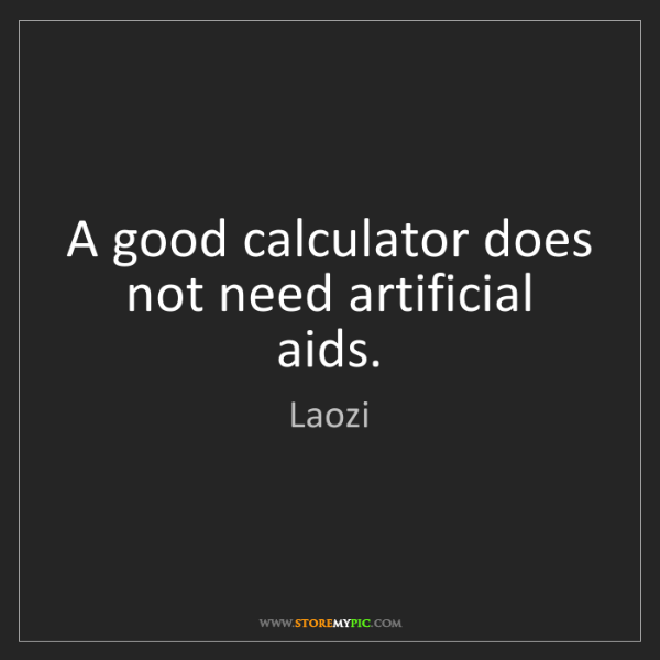 Laozi: A good calculator does not need artificial aids.