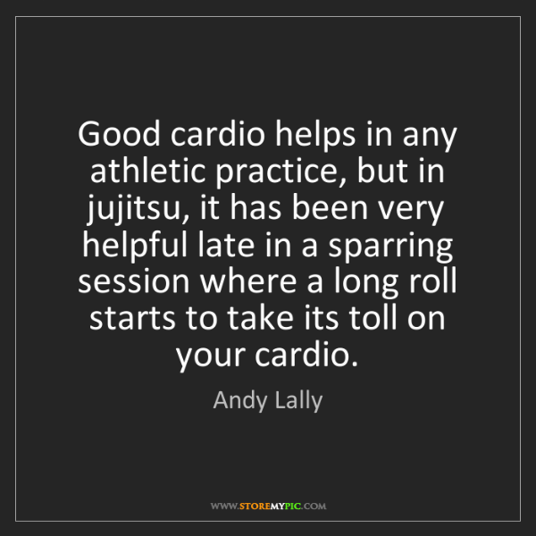 Andy Lally: Good cardio helps in any athletic practice, but in jujitsu,...