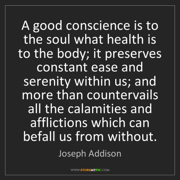 Joseph Addison: A good conscience is to the soul what health is to the...
