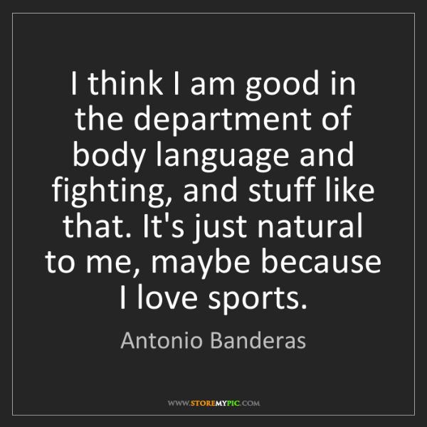 Antonio Banderas: I think I am good in the department of body language...