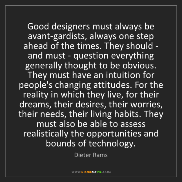 Dieter Rams: Good designers must always be avant-gardists, always...