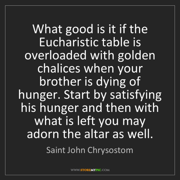 Saint John Chrysostom: What good is it if the Eucharistic table is overloaded...
