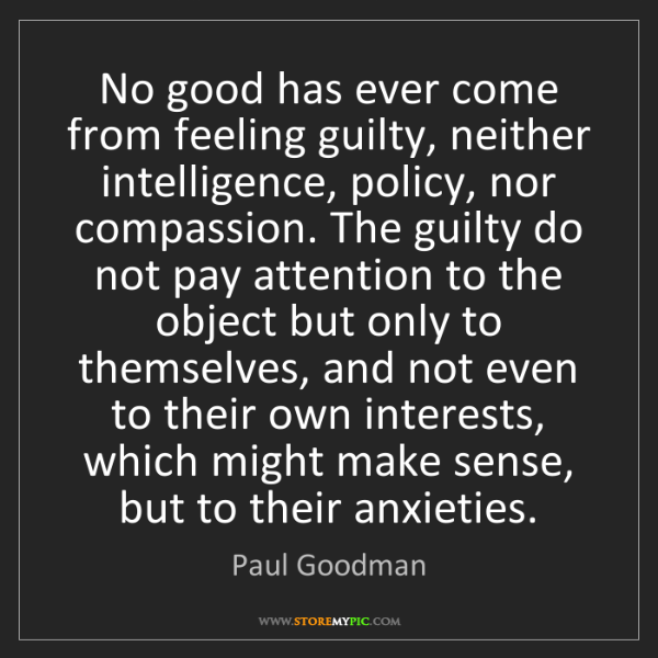 Paul Goodman: No good has ever come from feeling guilty, neither intelligence,...