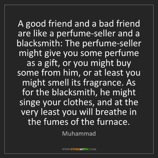Muhammad: A good friend and a bad friend are like a perfume-seller...