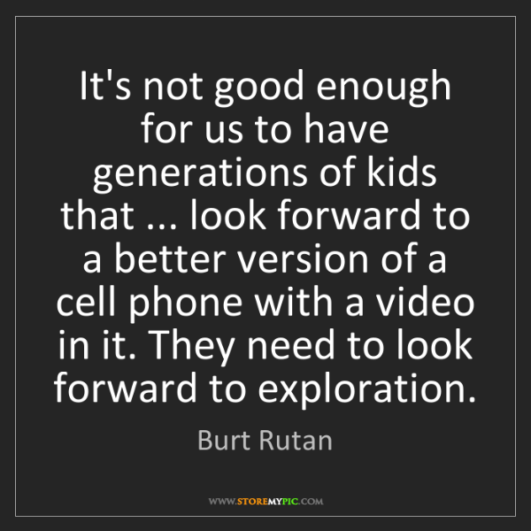 Burt Rutan: It's not good enough for us to have generations of kids...