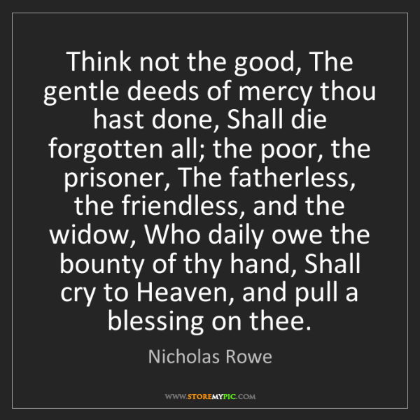 Nicholas Rowe: Think not the good, The gentle deeds of mercy thou hast...