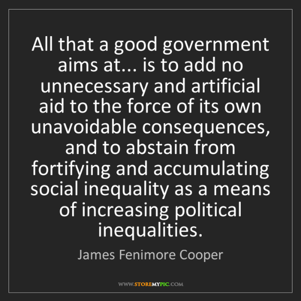 James Fenimore Cooper: All that a good government aims at... is to add no unnecessary...