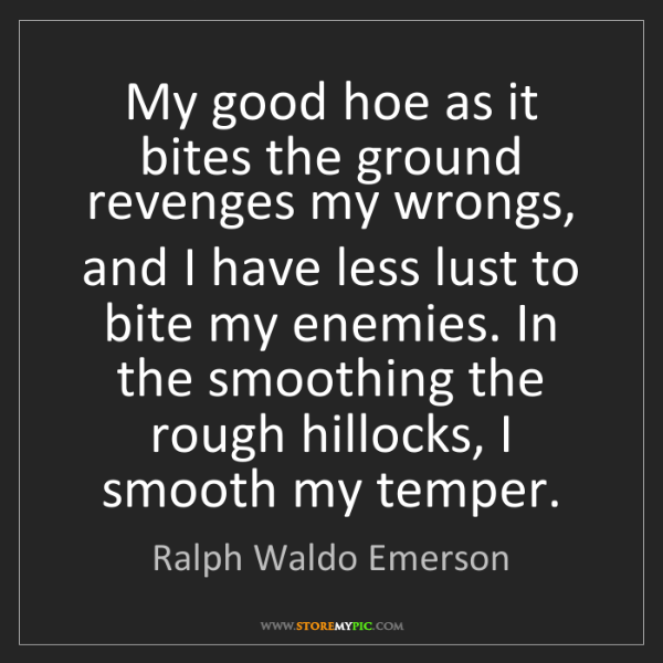 Ralph Waldo Emerson: My good hoe as it bites the ground revenges my wrongs,...