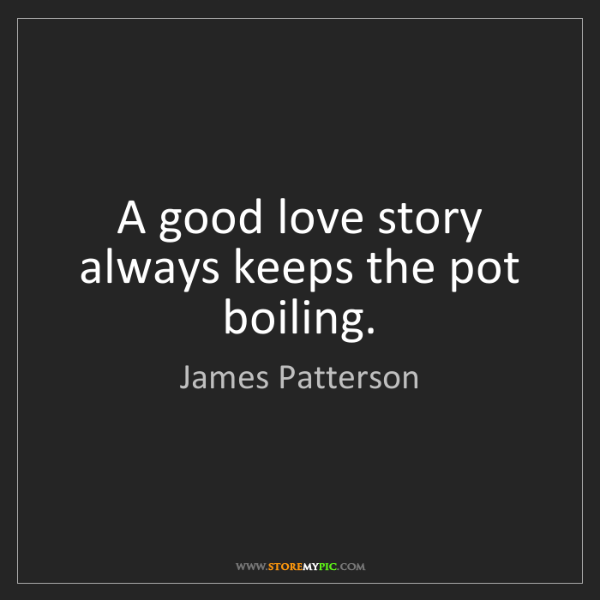 James Patterson: A good love story always keeps the pot boiling.