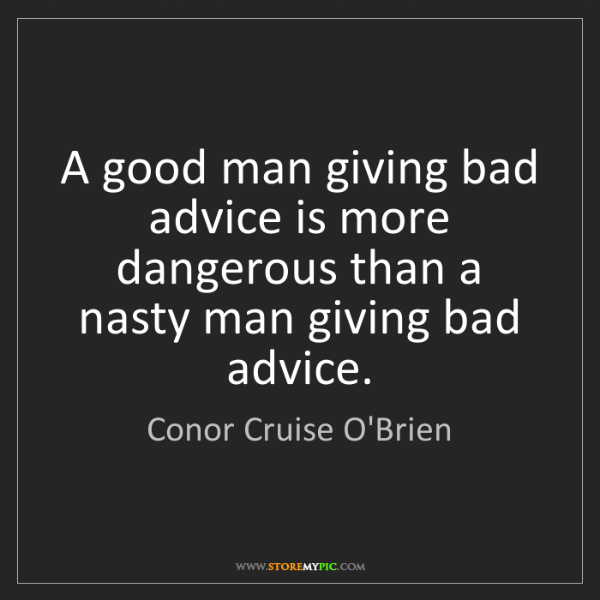 Conor Cruise O'Brien: A good man giving bad advice is more dangerous than a...