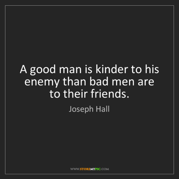 Joseph Hall: A good man is kinder to his enemy than bad men are to...
