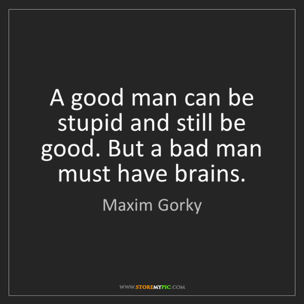 Maxim Gorky: A good man can be stupid and still be good. But a bad...