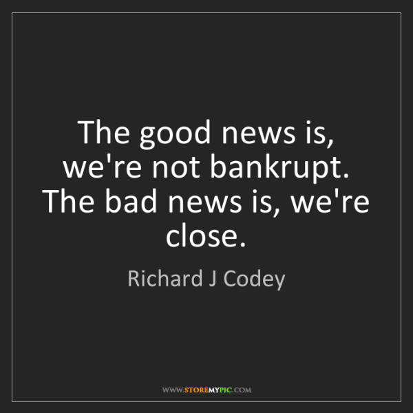 Richard J Codey: The good news is, we're not bankrupt. The bad news is,...
