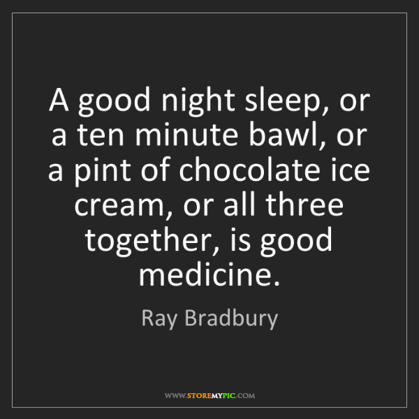 Ray Bradbury: A good night sleep, or a ten minute bawl, or a pint of...