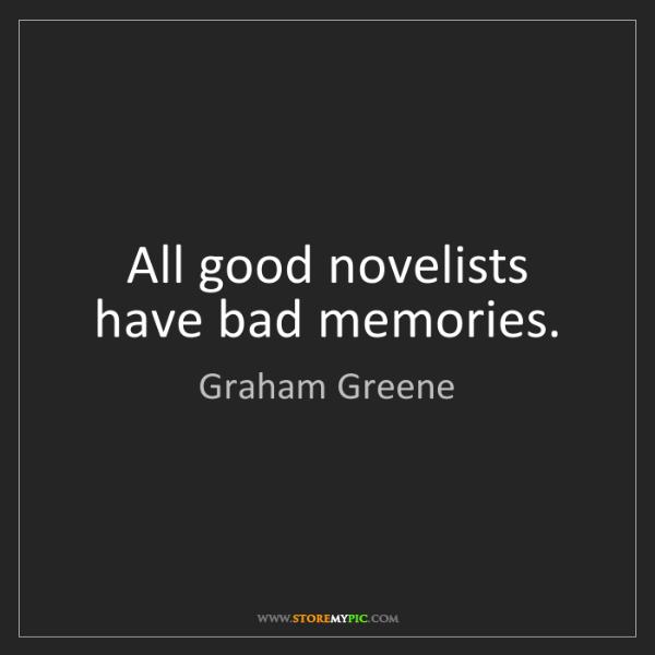 Graham Greene: All good novelists have bad memories.