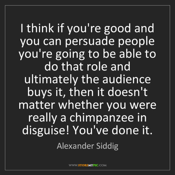 Alexander Siddig: I think if you're good and you can persuade people you're...
