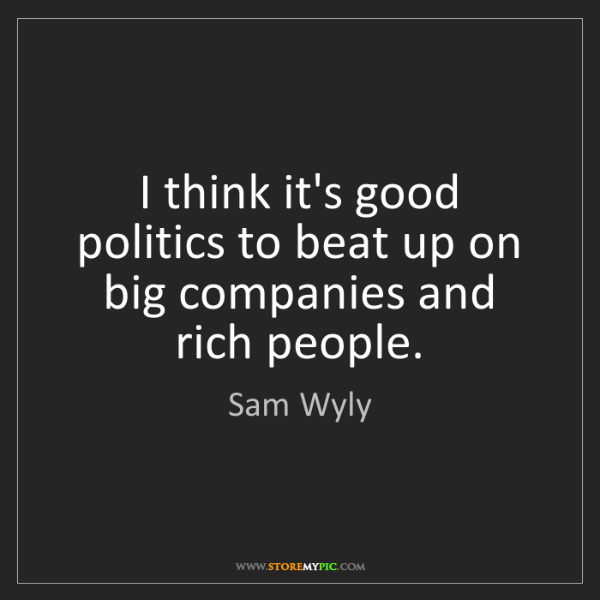 Sam Wyly: I think it's good politics to beat up on big companies...
