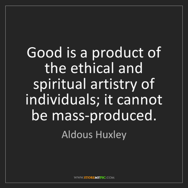 Aldous Huxley: Good is a product of the ethical and spiritual artistry...