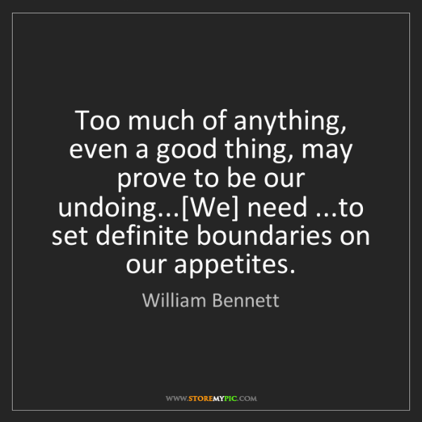 William Bennett: Too much of anything, even a good thing, may prove to...