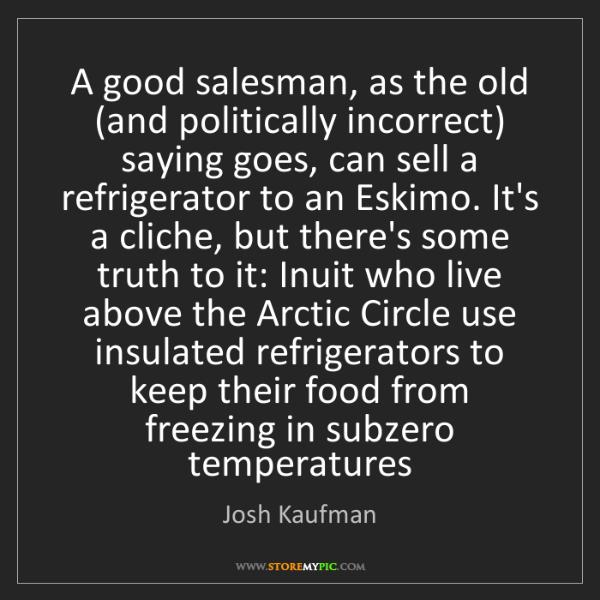 Josh Kaufman: A good salesman, as the old (and politically incorrect)...