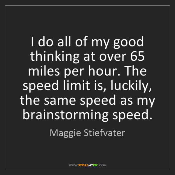Maggie Stiefvater: I do all of my good thinking at over 65 miles per hour....