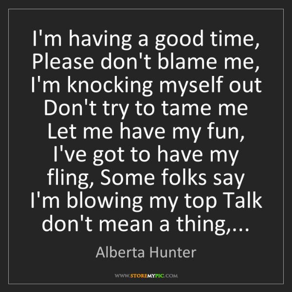 Alberta Hunter: I'm having a good time, Please don't blame me, I'm knocking...