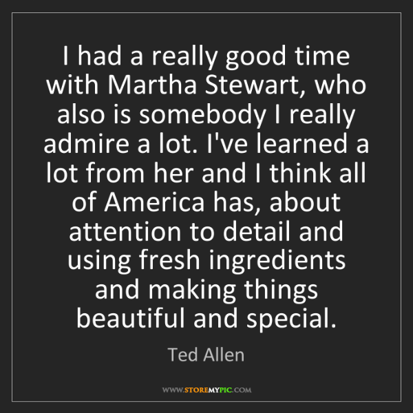 Ted Allen: I had a really good time with Martha Stewart, who also...