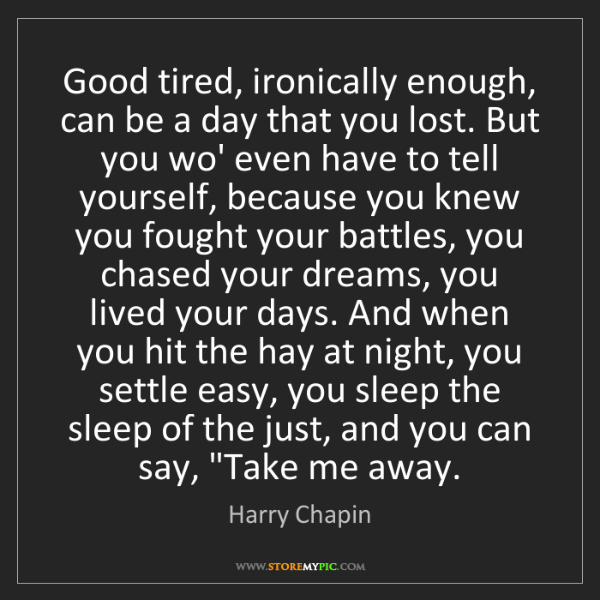 Harry Chapin: Good tired, ironically enough, can be a day that you...