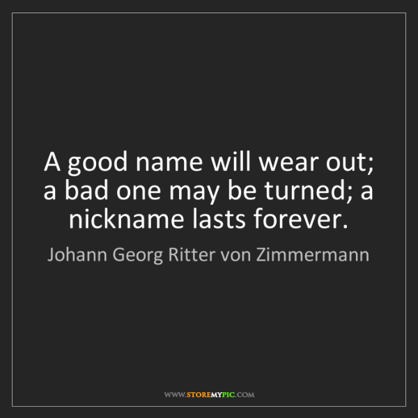 Johann Georg Ritter von Zimmermann: A good name will wear out; a bad one may be turned; a...