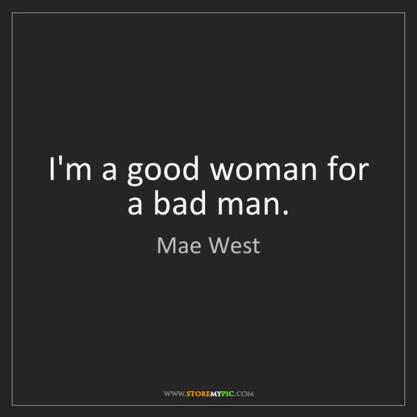 Mae West: I'm a good woman for a bad man.