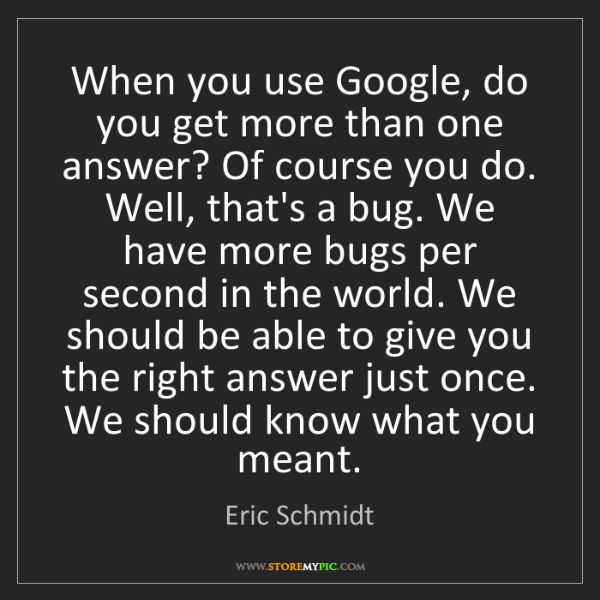 Eric Schmidt: When you use Google, do you get more than one answer?...