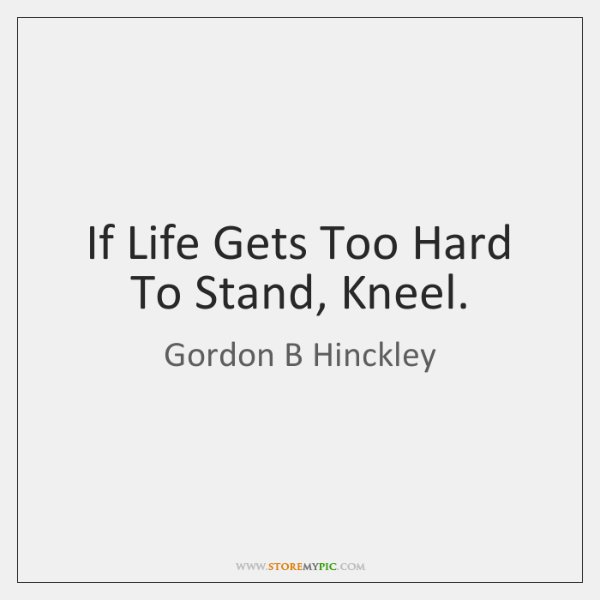 If Life Gets Too Hard To Stand, Kneel.