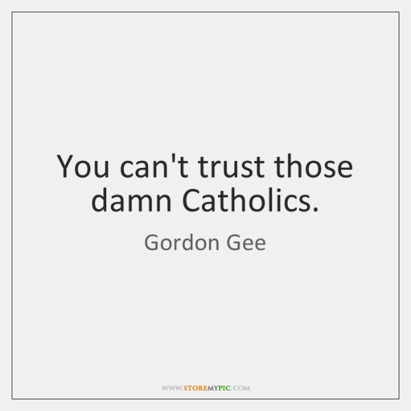 You can't trust those damn Catholics.