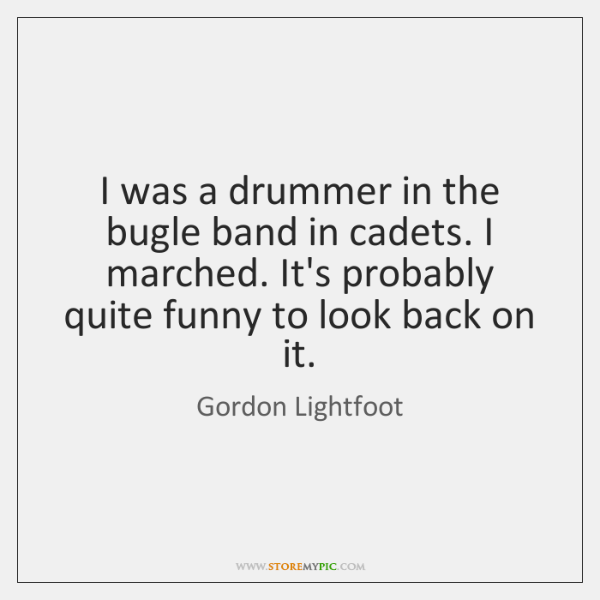 I was a drummer in the bugle band in cadets. I marched. ...