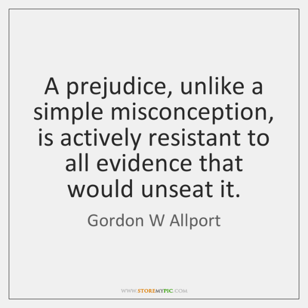A prejudice, unlike a simple misconception, is actively resistant to all evidence ...
