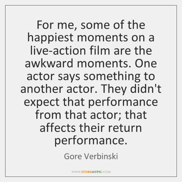 For me, some of the happiest moments on a live-action film are ...